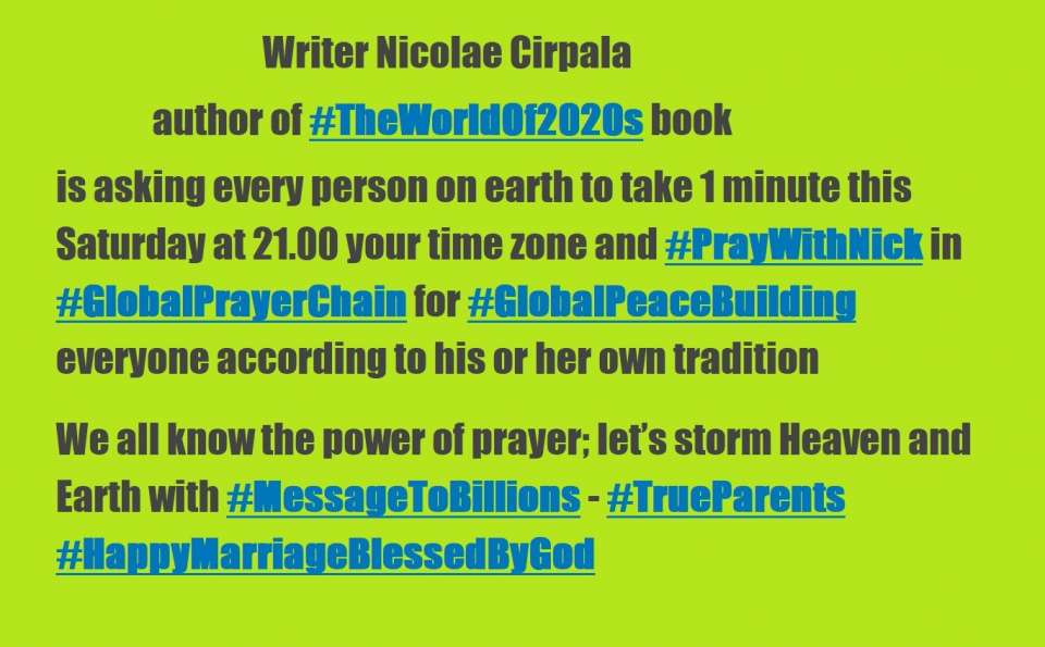 Hello please join us 24.05.2020 with your friends and family #GlobalPrayerChain Marathon to Save and Bless 1B+ people, let's unite efforts daily at 21.00 (your local time) and #PrayWithNick for: - humankind to get rid of coronavirus COVID-19 during this120 days global prayer condition<br />-Ultimate Globall Peace in 2020s<br />- All countries to be restored to God till 2027<br />- People that suffered<br />- True Parents and True children<br />- Healing Oceans and all Environment in 2020s<br />- South and North Korea peaceful reunification in 2020s<br />-World economy that benefits all nations and people to be set up globally in 2020s<br />- All countries to stop weapons production and distribution and begin to invest in peace and in the well-being of humanity in 2020s<br />- All families globally to receive God's Marriage Blessing in 2020s<br />- All religions in 2020s to start to work together in unity to illuminate humankind about God our common Heavenly Parent and His tireless work behind the history<br />- Peace Road to be built in 2020s globally<br />- in 2020s humankind to finish all wars and sanctions globally forever<br />- Reform health care systems for good globally in 2020s<br />- Our Heavenly Parent and ancestors in spiritual world<br />- Science and religion unity in 2020s as is written in #HumankindonSteptoPerfection predictions book<br />- Join 40 days prayer, devotions and blessing condition 7.05.2020- 15.06.2020 for succese of marriage blessing festivals in Saint Petersburg region, Russia, Moldova, Europe, Africa, Asia, Americas and all True Parents activities globally<br />- Prayer requests:<br />1.Please pray to Heavenly Parent for total healing of epilepsy autistic Yan Kyrpale<br />2. Please pray to Heavenly Parent to help HTM Cirpala bless 430 couples this spring<br />3. Please Pray for Daniil Kyrpale an 8 years old kid - that Heavenly Parent will help him to begin to speak<br />4. Please pray for Pakistan villages children and families<br />5.